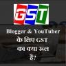 क्या ब्लॉगर और  YouTuber को GST Pay करना पड़ेगा?