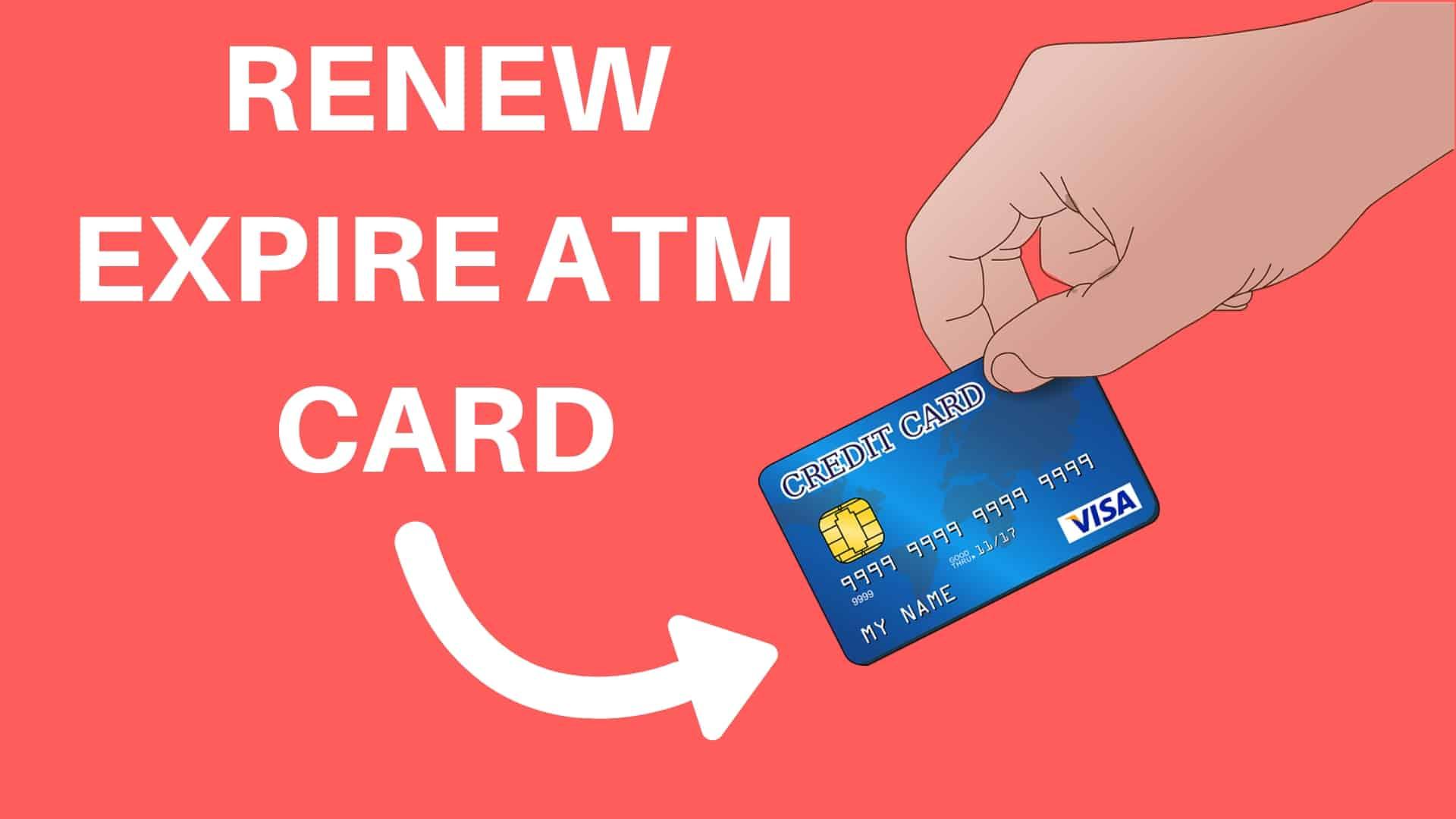 RENEW EXPIRE ATM CARD